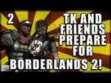TK And Friends Prepare For Borderlands 2! - Ep.2 - Call Me One Take Tony